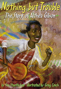 Nothing But Trouble, The Story Of Althea Gibson, By Sue Stauffacher